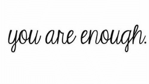 It's a bit cheesy but here it is: You are Enough